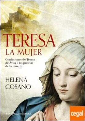 Teresa. La mujer . Confesiones de Teresa de Ávila a las puertas de la muerte por Cosano Nuño, Helena