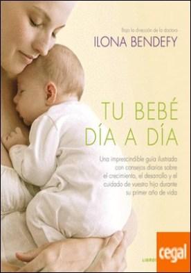 Tu bebé día a día . Una imprescindible guía ilustrada con consejos diarios sobre el crecimiento, el desarrollo y el cuidado de vuestro hijo durante su primer año de vida