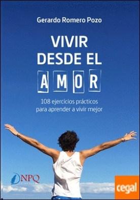 Vivir desde el amor . 108 ejercicios prácticos para aprender a vivir mejor