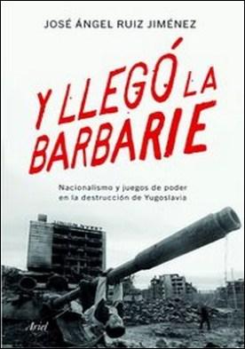Y llegó la barbarie. Nacionalismo y juegos de poder en la destrucción de Yugoslavia