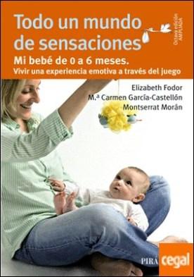 Todo un mundo de sensaciones . Mi bebé de 0 a 6 meses. Vivir una experiencia emotiva a través del juego