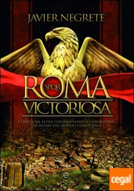 Roma victoriosa . Cómo una aldea italiana llegó a conquistar la mitad del mundo conocido