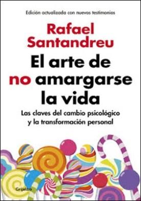 El arte de no amargarse la vida (edición ampliada y actualizada): Las claves del cambio psicológico y la transformación personal por Rafael Santandreu