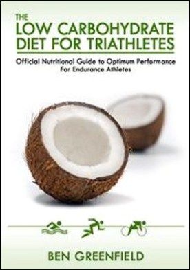 The Low Carbohydrate Diet Guide For Triathletes. Official Nutritional Guide to Optimum Performance for Endurance Athletes