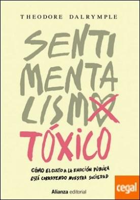 Sentimentalismo tóxico . Cómo el culto a la emoción pública está corroyendo nuestra sociedad
