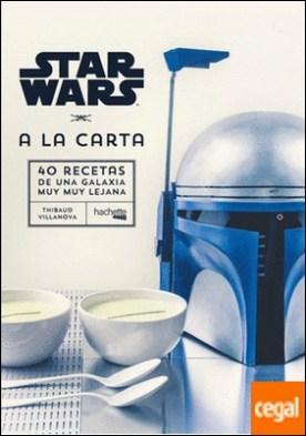 Star Wars A la carta . 40 Recetas de una Galaxia muy muy lejana