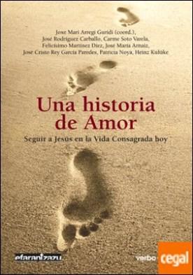 Una historia de Amor . Seguir a Jesús en la Vida Consagrada hoy por Carme Soto Varela, Felicísimo Martínez Díez PDF