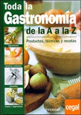Toda la Gastronomía de la A a la Z. Productos, técnicas y recetas . Productos, técnicas y recetas