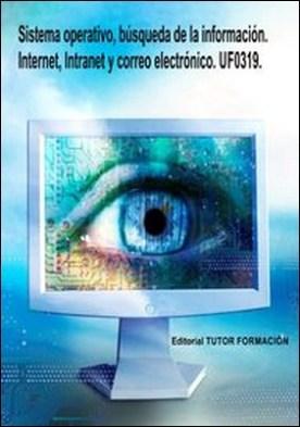 Sistema operativo, búsqueda de la información: Internet/Intranet y correo electrónico. UF0319 por Miguel Ángel, Ladrón Jiménez PDF