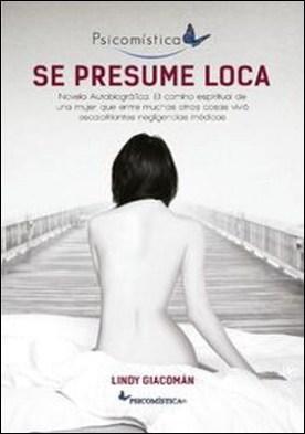 Se Presume Loca. Novela Autobiográfica. El camino espiritual de una mujer que entre muchas otras cosas vivió escalofriantes negligencias médicas