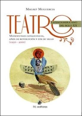 Teatro latinoamericano del siglo XX. Modernidad consolidada, años de revolución y fin de siglo (1950-2000) por Magaly Muguercia