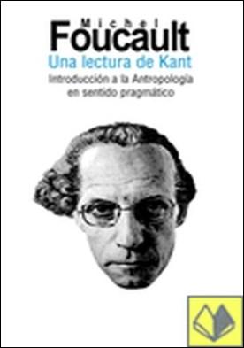 Una lectura de Kant . Introducción a la Antropología en sentido pragmático