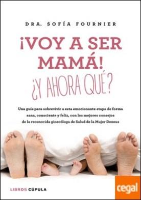 ¡Voy a ser mamá! ¿Y ahora qué? . Una guía para sobrevivir a esta emocionante etapa de forma sana, consciente y feliz, con los mejores consejos de la reconocida ginecóloga de Salud de la Mujer Dexeus