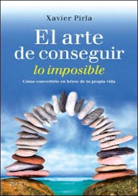 El arte de conseguir lo imposible: Cómo convertirte en héroe de tu propia vida por Xavier Pirla Llorens PDF