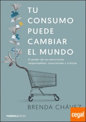 Tu consumo puede cambiar el mundo . El poder de tus elecciones responsables, conscientes y críticas por Chávez, Brenda PDF