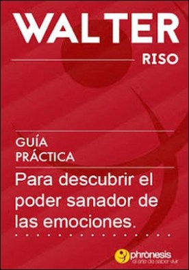 Guía práctica para descubrir el poder sanador de las emociones: 21 pasos para descubrir el poder sanador de las emociones por Walter Riso