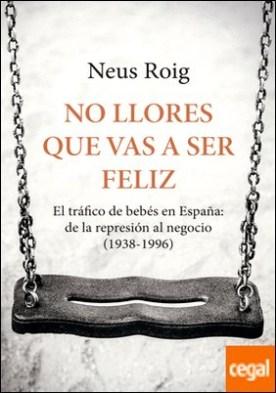 No llores que vas a ser feliz . El tráfico de bebés en España: de la represión al negocio (1936-1996)