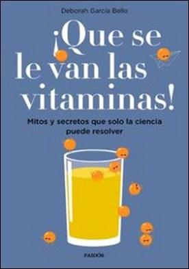 ¡Que se le van las vitaminas!. Mitos y secretos que solo la ciencia puede resolver