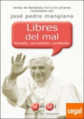 Libres del mal . Pecado, conversión, confesión. Textos de Benedicto XVI a los jóvenes recopilados