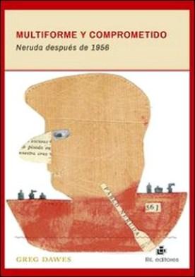Multiforme y comprometido. Neruda después de 1956 por Greg Dawes