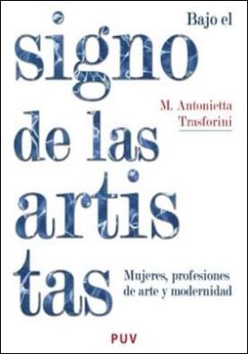Bajo el signo de las artistas: Mujeres, profesiones de arte y modernidad por Maria Antonietta Trasforini