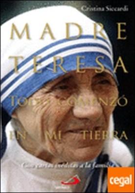 Madre Teresa. Todo comenzó en mi tierra . Con cartas inéditas a la familia