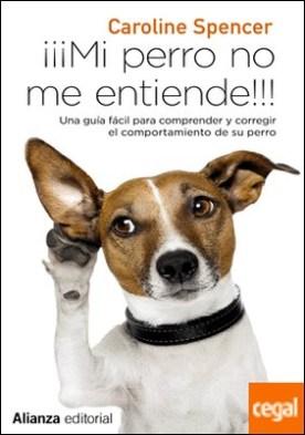 ¡¡¡Mi perro no me entiende!!! . Una guía fácil para comprender y corregir el comportamiento de tu perro por Spencer, Caroline PDF