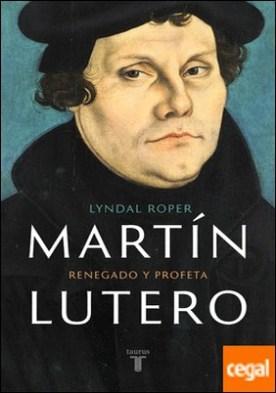 Martín Lutero . Renegado y profeta