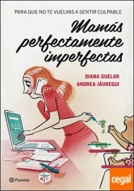Mamás perfectamente imperfectas . Para que no te vuelvas a sentir culpable