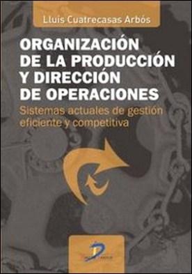 Organización de la producción y dirección de operaciones. Sistemas actuales de gestión eficiente y competitiva por Lluís Cuatrecasas Arbós PDF
