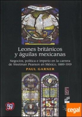 Leones británicos y águilas mexicanas : negocios, política e imperio en la carrera de Weetman Pearson en México, 1889-1919 / Paul Garner ; traducción de Mario A. Zamudio Vega.