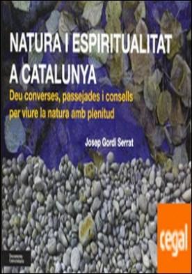 Natura i espiritualitat a Catalunya . Deu converses, passejades i consells per viure la natura amb plenitud