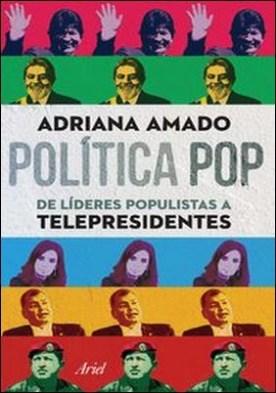 Política pop de líderes populistas a telepresidentes. Política pop de líderes populistas a telepresidentes por Adriana Amado PDF
