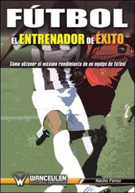 Fútbol el entrenador de éxito: Cómo obtener el máximo rendimiento de un equpo de fútbol por Nacho Ferrer PDF