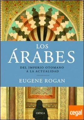 Los Árabes . Del Imperio otomano a la actualidad por Rogan, Eugene PDF