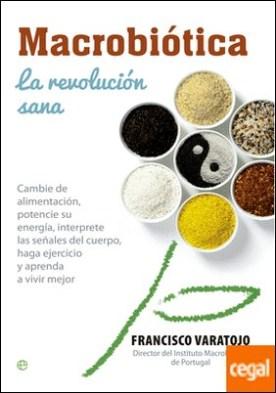 Macrobiótica:la revolución sana . Cambie la alimentación, potencie su energía, interprete las señalesdel cuerpo, haga ejercicio y aprenda a vivir mejor por Varatojo, Francisco