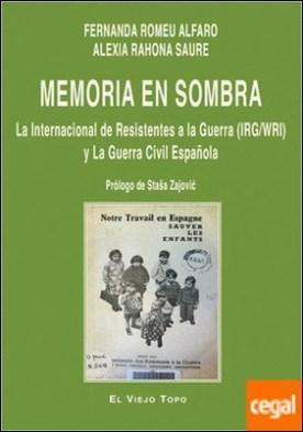 Memoria en sombra . La Internacional de Resistentes a la Guerra (IRG/WRI) y la Guerra Civil Española