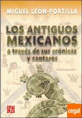 LOS ANTIGUOS MEXICANOS A TRAVÉS DE SUS CRÓNICAS Y CANTARES . A través de sus crónocas y cantares