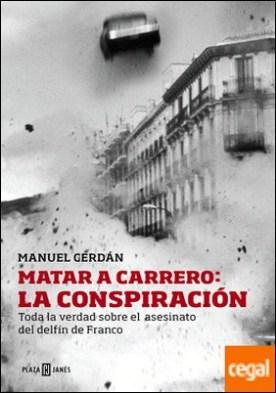 Matar a Carrero: la conspiración . Toda la verdad sobre el asesinato del delfín de Franco
