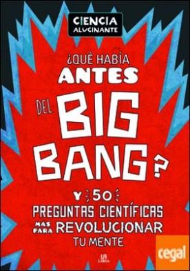 ¿Qué Había Antes del Big Bang? . Y 50 Preguntas Científicas Más para Revolucionar Tu Mente
