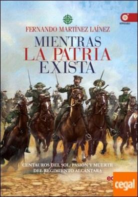 Mientras la patria exista . Centauros del sol: pasión y muerte del Regimiento Alcántara