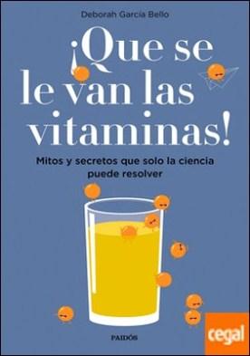 ¡Que se le van las vitaminas! . Mitos y secretos que solo la ciencia puede resolver