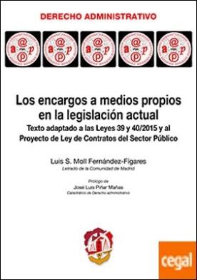 Los encargos a medios propios en la legislación actual . Texto adaptado a las Leyes 39 y 40/2015 y al Proyecto de Ley de Contratos del Sector Público