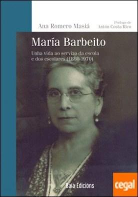 María Barbeito . Unha vida ao servizo da escola e dos escolares (1880-1970) por Romero Masiá, Ana PDF
