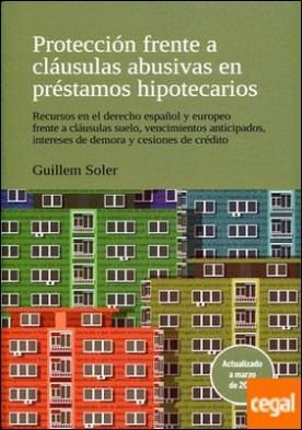 Protección frente a cláusulas abusivas en préstamos hipotecarios . recursos en el Derecho español y europeo frente a cláusulas suelo, vencimientos