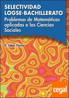 Problemas de matemáticas aplicadas a las Ciencias Sociales. Selectividad LOGSE-Bachillerato por Tébar, Emilio