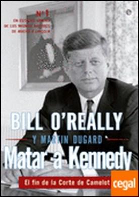 Matar a Kennedy . el fin de la corte de Camelot por O'Reilly, Bill