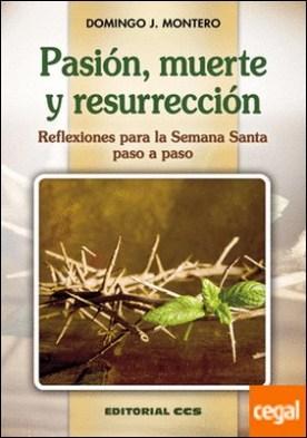 Pasión, muerte y resurrección . Reflexiones para la Semana Santa paso a paso