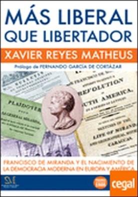 Más liberal que libertador . Francisco de Miranda y el nacimiento de la democracia moderna en Europa y América por Reyes Matheus, Xavier