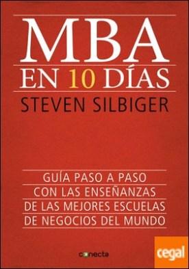 MBA en 10 días . Guía paso a paso con las enseñanzas de las mejores escuelas de negocios del mundo